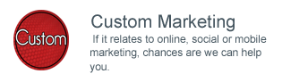 Custom Marketing -  If it relates to online, social or mobile marketing, chances are we can help you.